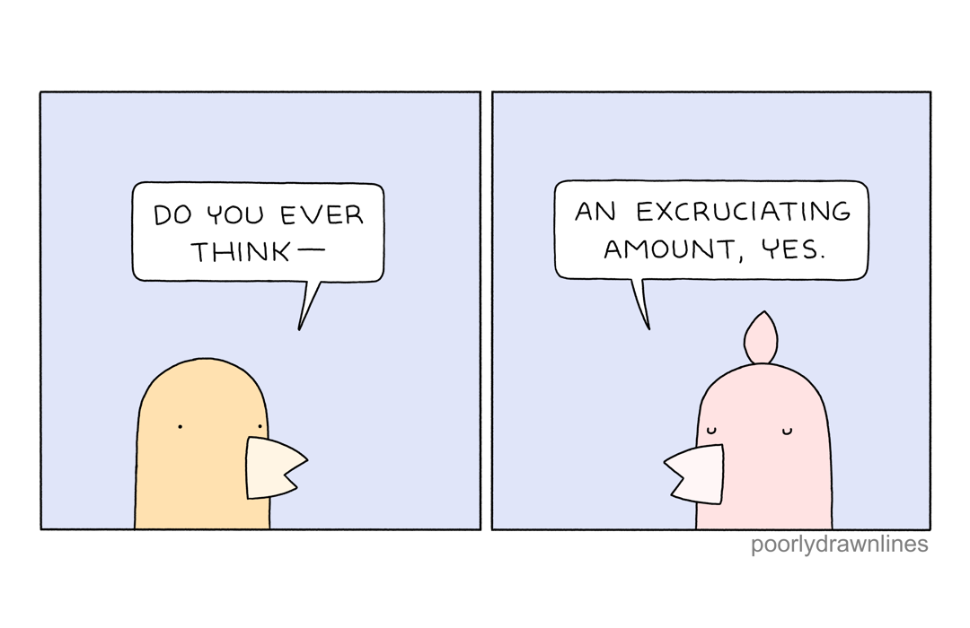 Comic: Do you ever think? An excruciating amount, yes.